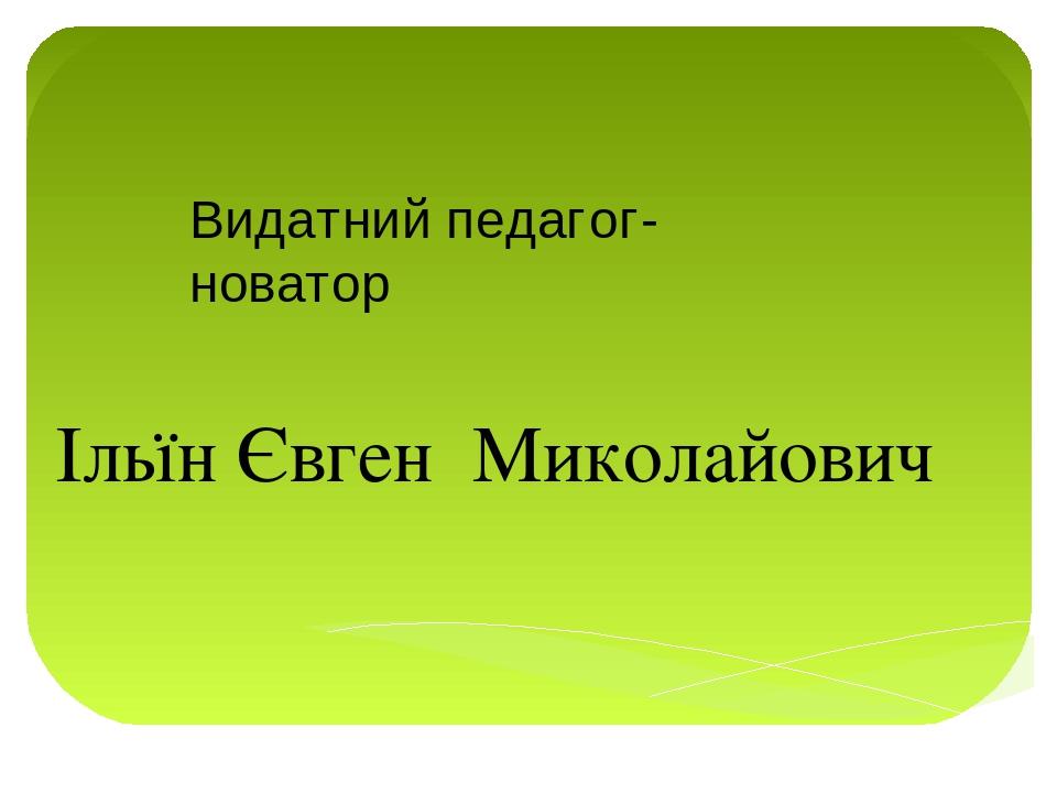Видатний педагог-новатор Ільїн Євген Миколайович