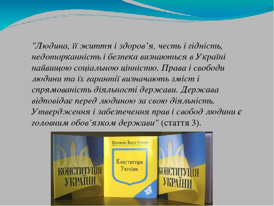 """""""Людина, її життя і здоров'я, честь і гідність, недоторканність і безпека визнаються в Україні найвищою соціальною цінністю. Права і свободи людини..."""