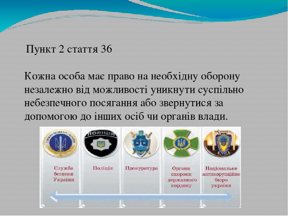 Пункт 2 стаття 36 Кожна особа має право на необхідну оборону незалежно від можливості уникнути суспільно небезпечного посягання або звернутися за д...