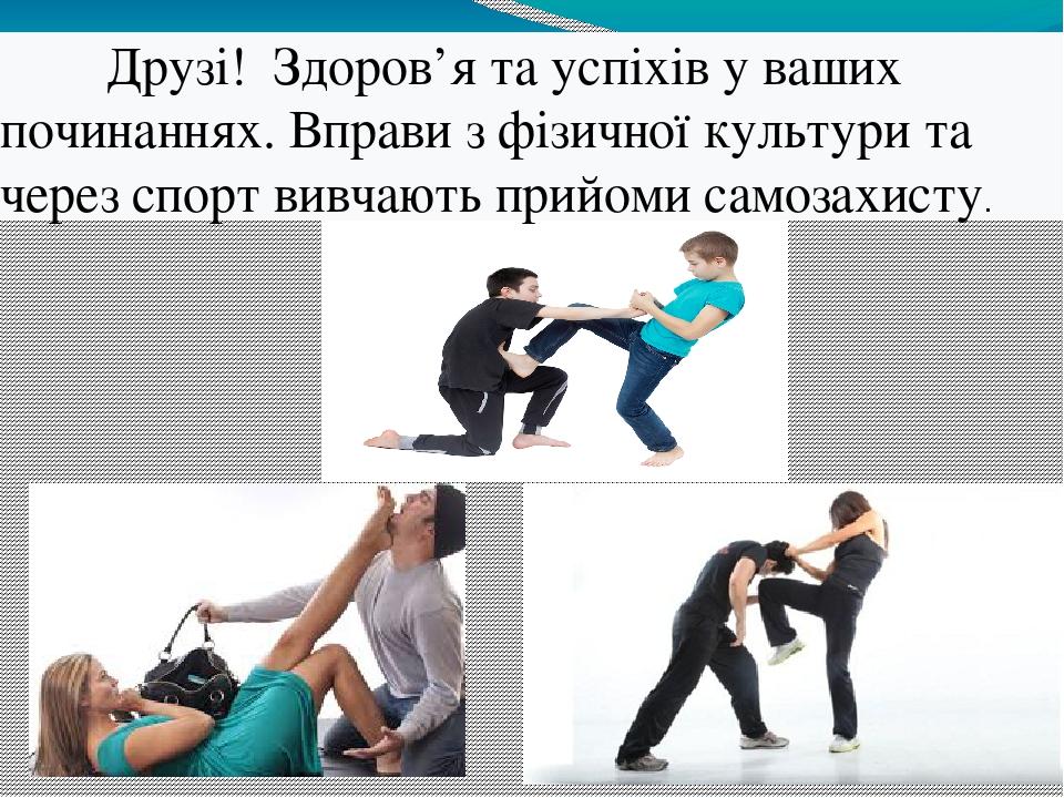 Друзі! Здоров'я та успіхів у ваших починаннях. Вправи з фізичної культури та через спорт вивчають прийоми самозахисту.