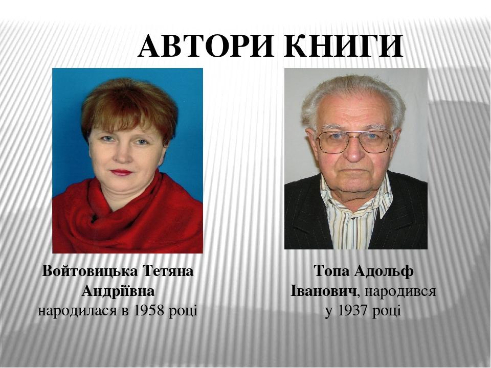 Войтовицька Тетяна Андріївна народилася в 1958 році Топа Адольф Іванович, народився у 1937 році АВТОРИ КНИГИ