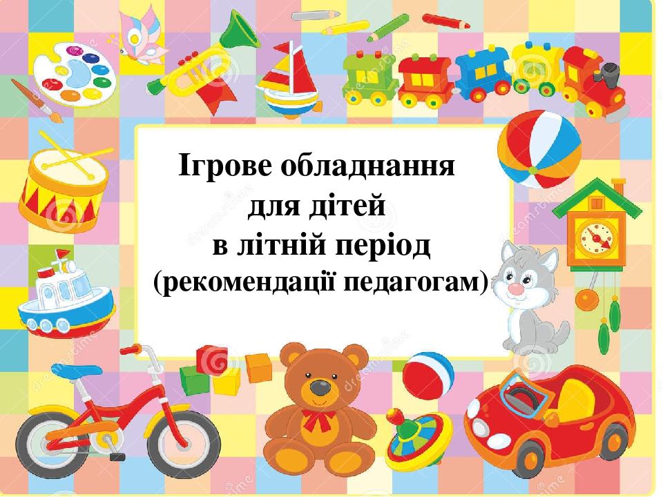 Ігрове обладнання для дітей в літній період (рекомендації педагогам)