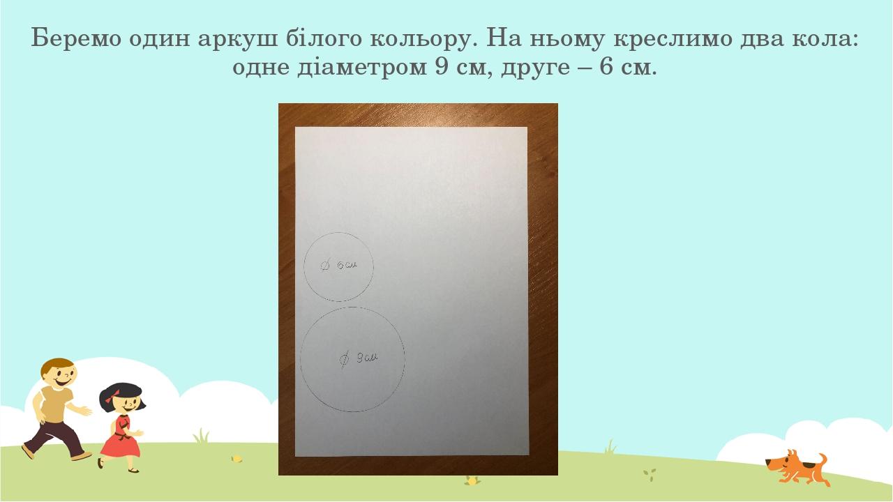 Беремо один аркуш білого кольору. На ньому креслимо два кола: одне діаметром 9 см, друге – 6 см.