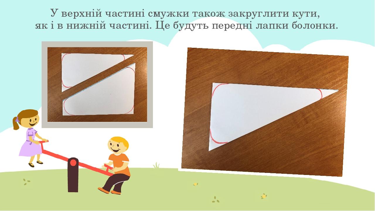 У верхній частині смужки також закруглити кути, як і в нижній частині. Це будуть передні лапки болонки.