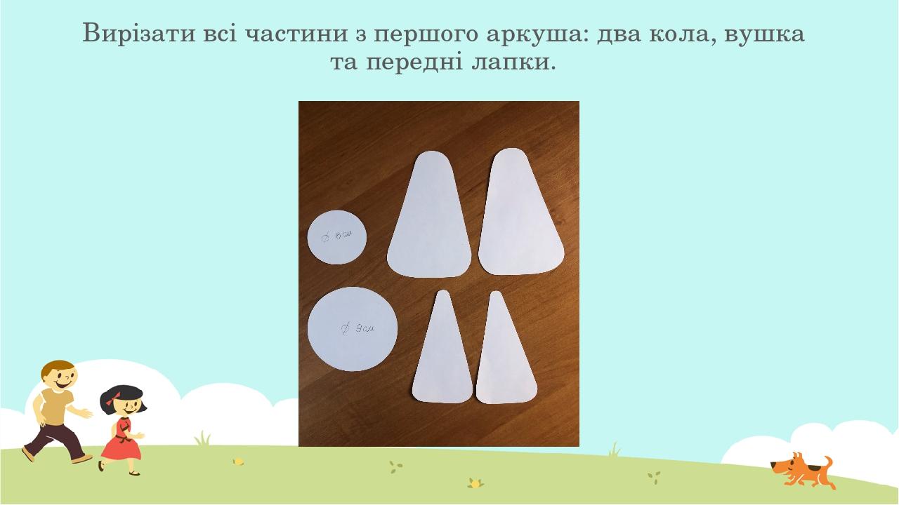 Вирізати всі частини з першого аркуша: два кола, вушка та передні лапки.
