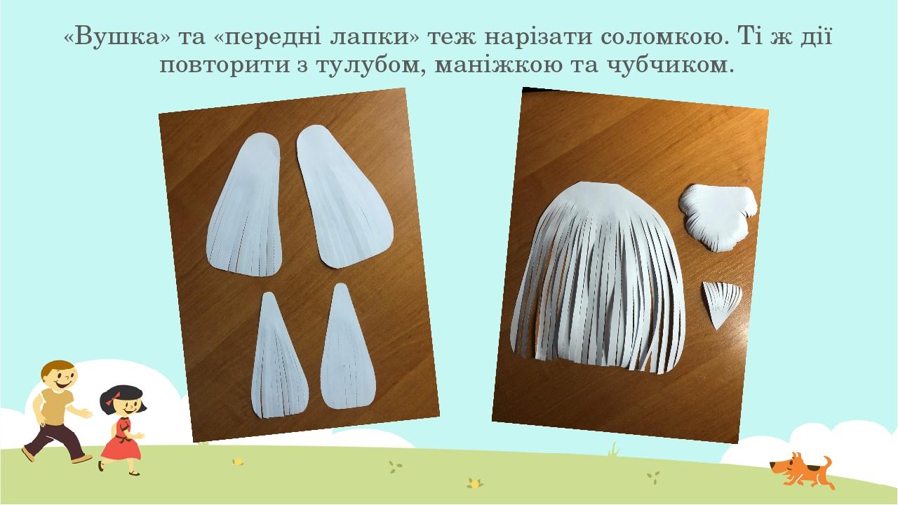 «Вушка» та «передні лапки» теж нарізати соломкою. Ті ж дії повторити з тулубом, маніжкою та чубчиком.