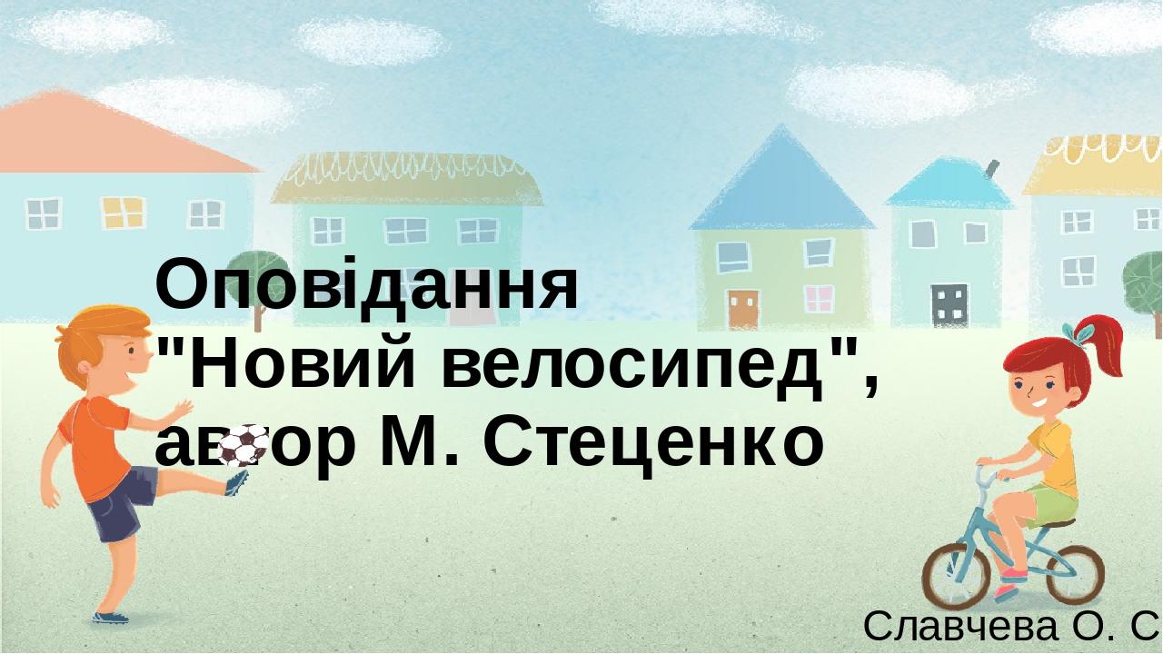 """Оповідання """"Новий велосипед"""", автор М. Стеценко Славчева О. С."""