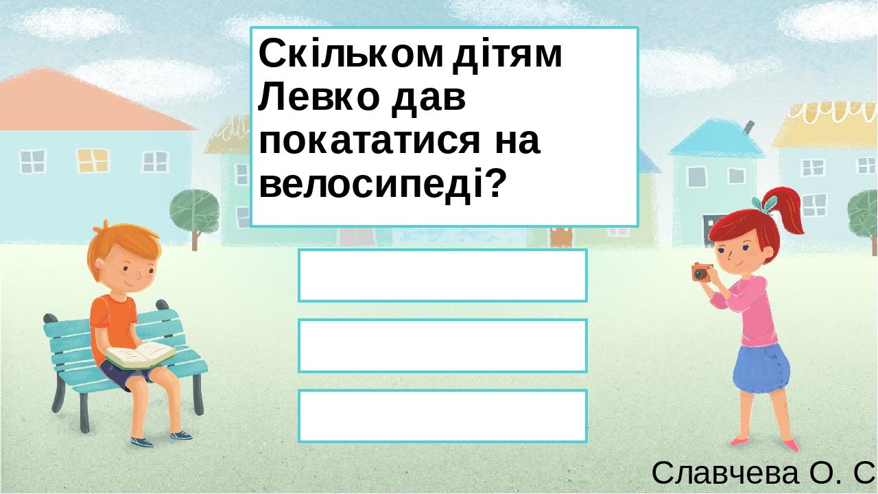 Скільком дітям Левко дав покататися на велосипеді? 0 1 2 Славчева О. С. Правильный ответ Неправильный ответ Неправильный ответ