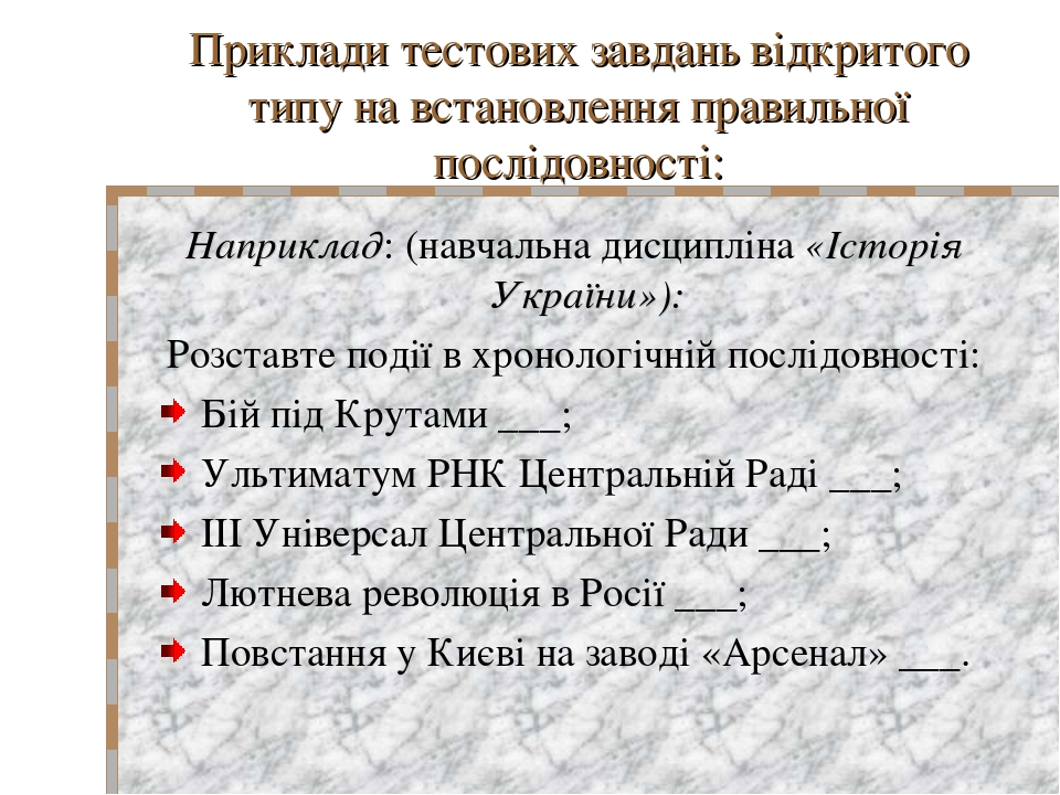 Приклади тестових завдань відкритого типу на встановлення правильної послідовності: Наприклад: (навчальна дисципліна «Історія України»): Розставте ...