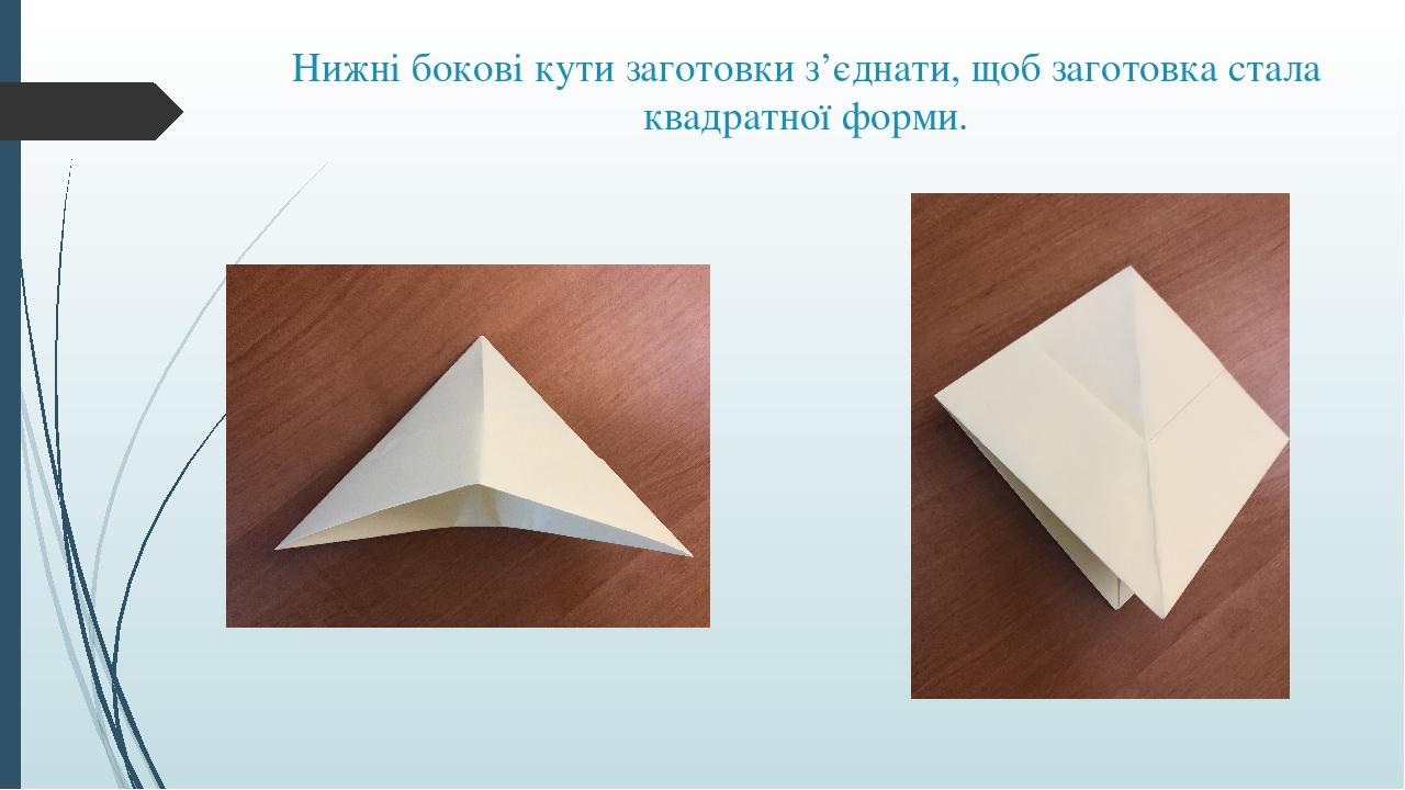 Нижні бокові кути заготовки з'єднати, щоб заготовка стала квадратної форми.