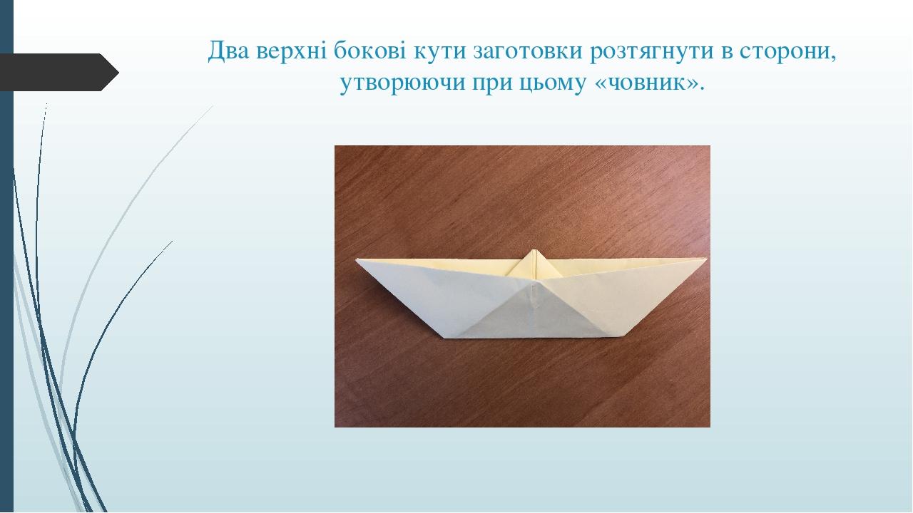 Два верхні бокові кути заготовки розтягнути в сторони, утворюючи при цьому «човник».