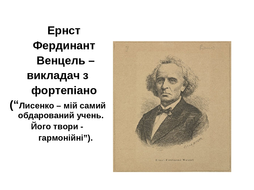"""Ернст Фердинант Венцель – викладач з фортепіано (""""Лисенко – мій самий обдарований учень. Його твори - гармонійні"""")."""