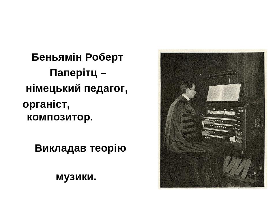 Беньямін Роберт Паперітц – німецький педагог, органіст, композитор. Викладав теорію музики.