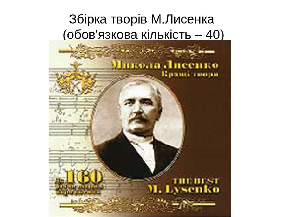 Збірка творів М.Лисенка (обов'язкова кількість – 40)