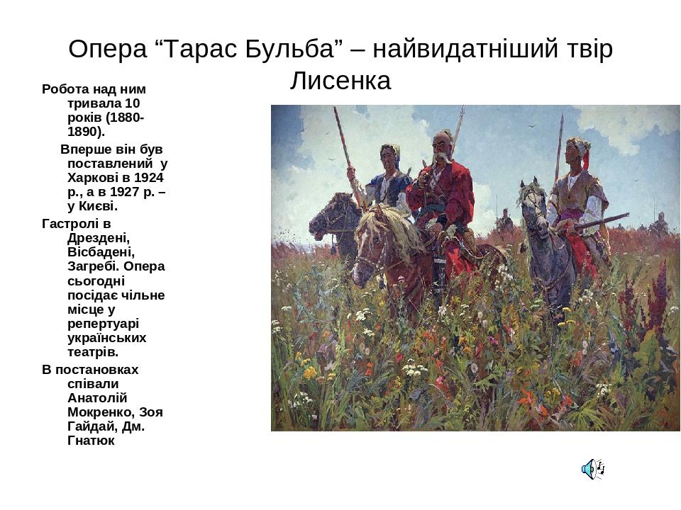 """Опера """"Тарас Бульба"""" – найвидатніший твір Лисенка Робота над ним тривала 10 років (1880-1890). Вперше він був поставлений у Харкові в 1924 р., а в ..."""