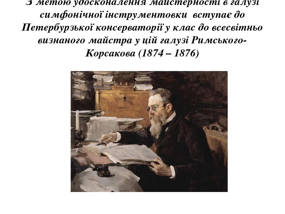З метою удосконалення майстерності в галузі симфонічної інструментовки вступає до Петербурзької консерваторії у клас до всесвітньо визнаного майстр...