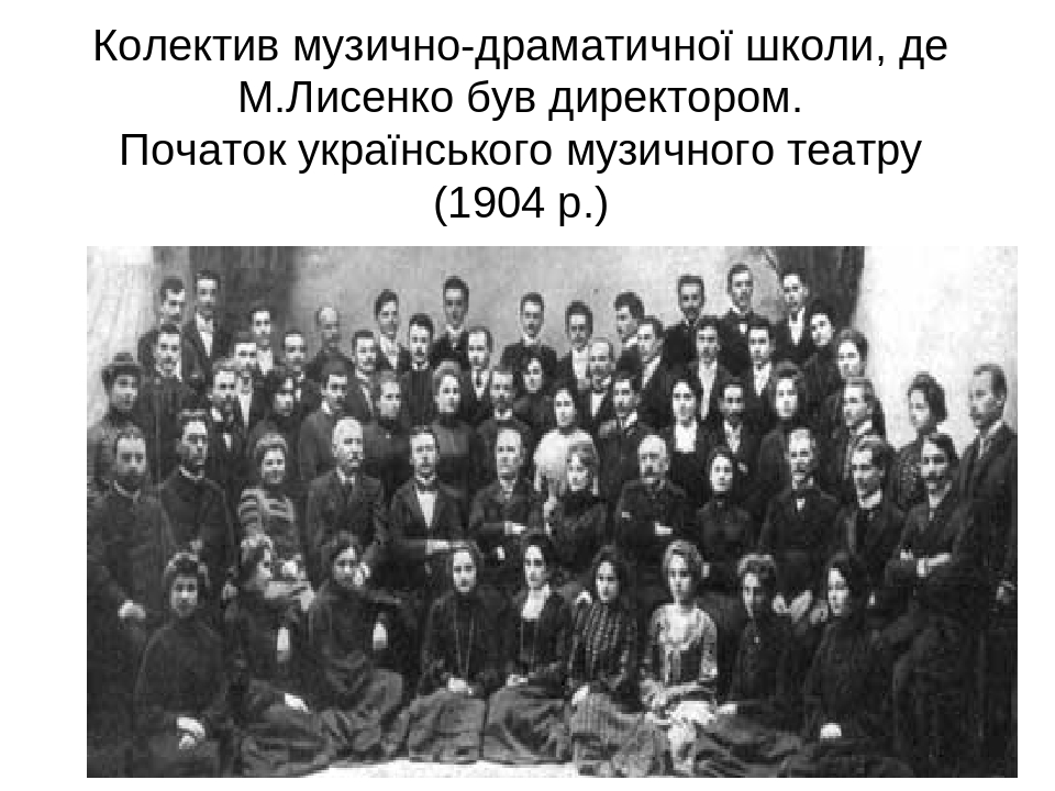 Колектив музично-драматичної школи, де М.Лисенко був директором. Початок українського музичного театру (1904 р.)