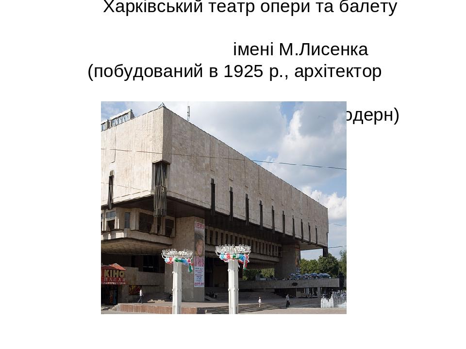 Харківський театр опери та балету імені М.Лисенка (побудований в 1925 р., архітектор С.Миргородський, постмодерн)