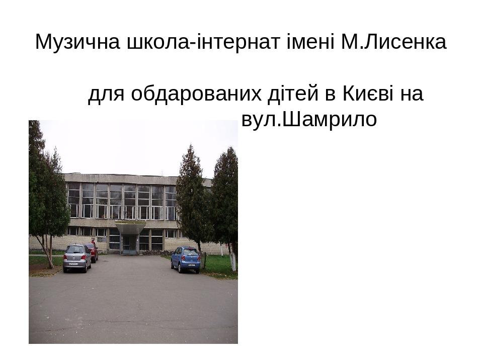 Музична школа-інтернат імені М.Лисенка для обдарованих дітей в Києві на вул.Шамрило