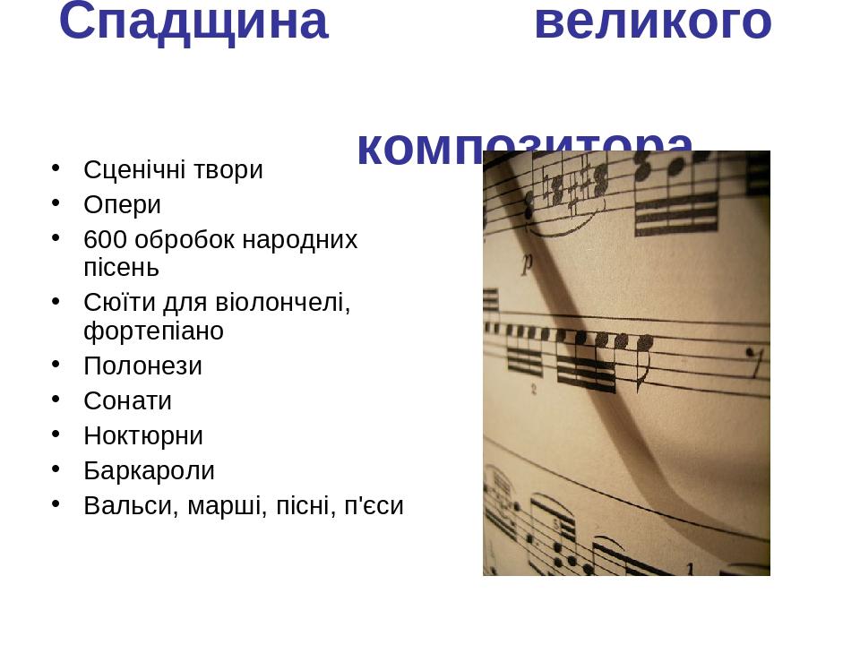 Спадщина великого композитора Сценічні твори Опери 600 обробок народних пісень Сюїти для віолончелі, фортепіано Полонези Сонати Ноктюрни Баркароли ...