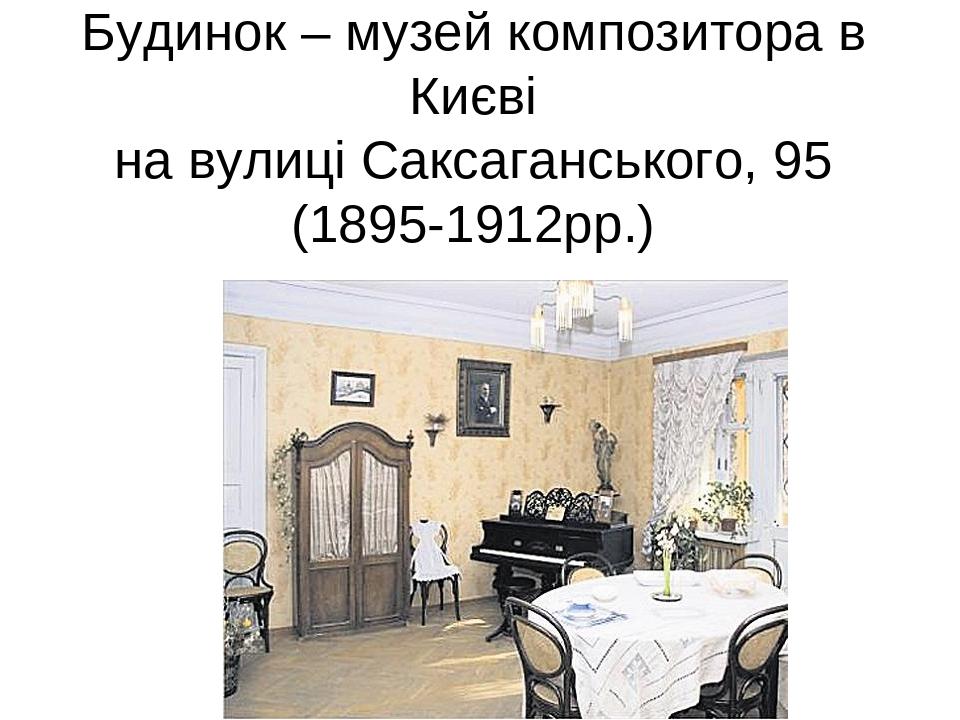 Будинок – музей композитора в Києві на вулиці Саксаганського, 95 (1895-1912рр.)