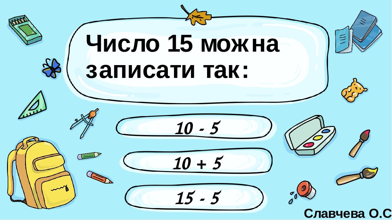 Число 15 можна записати так: 10 - 5 10 + 5 15 - 5 Славчева О.С. Введите сюда вопрос