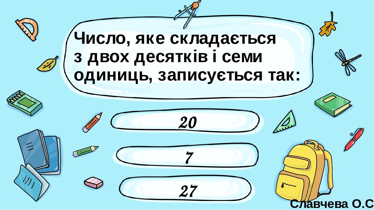 Число, яке складається з двох десятків і семи одиниць, записується так: 20 27 7 Славчева О.С. Введите сюда вопрос