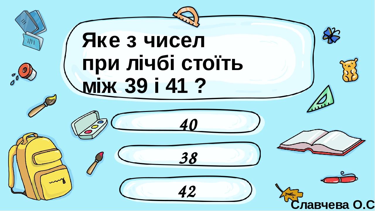 Яке з чисел при лічбі стоїть між 39 і 41 ? 38 40 42 Славчева О.С. Введите сюда вопрос