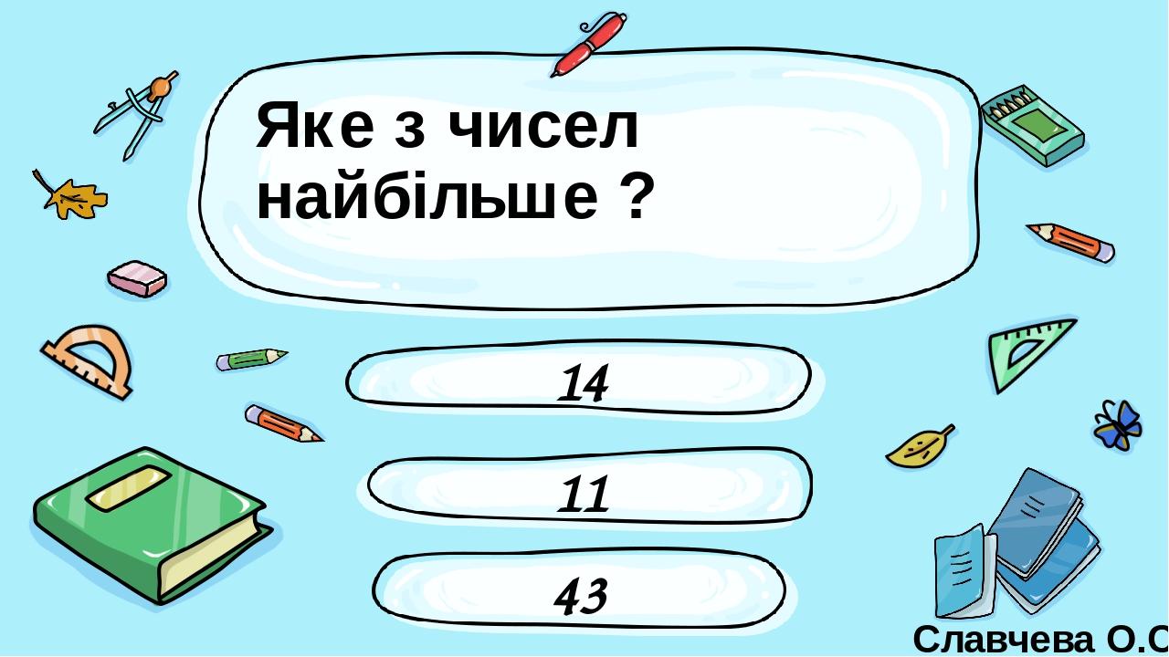 Яке з чисел найбільше ? 14 43 11 Славчева О.С. Введите сюда вопрос