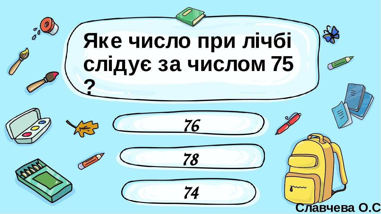 Яке число при лічбі слідує за числом 75 ? 78 76 74 Славчева О.С. Введите сюда вопрос