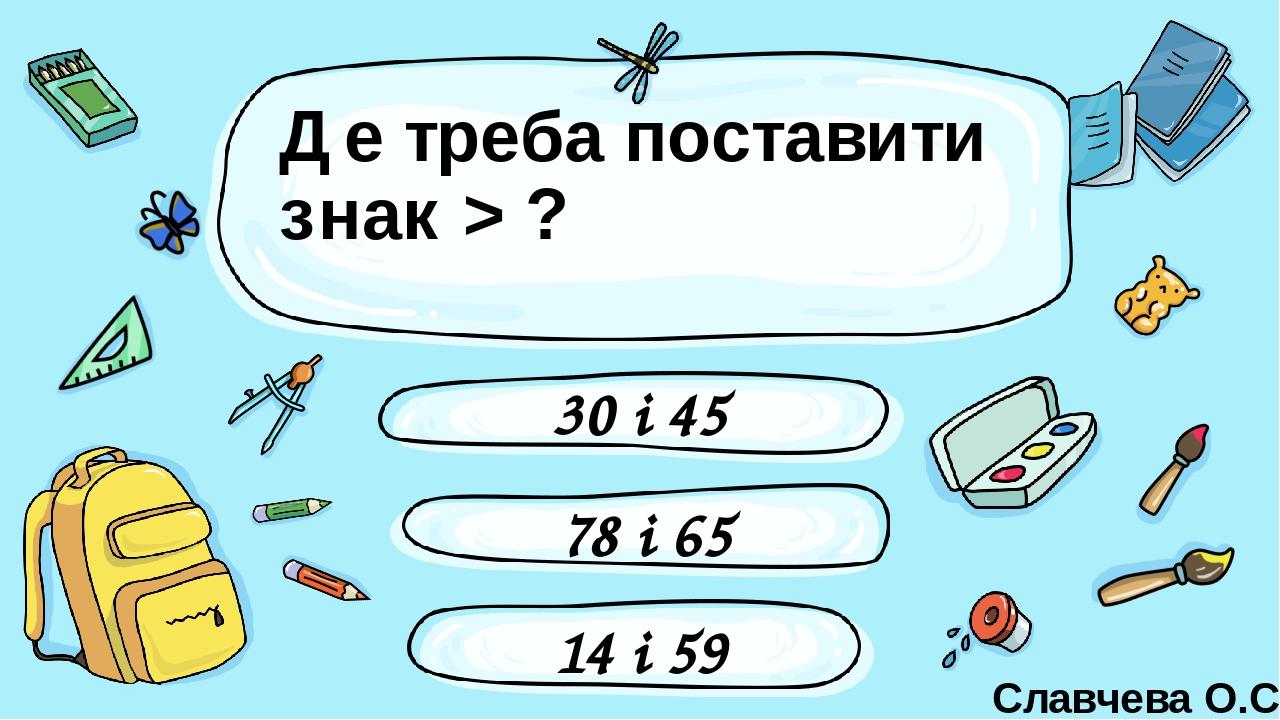 Де треба поставити знак > ? 30 і 45 78 і 65 14 і 59 Славчева О.С. Введите сюда вопрос