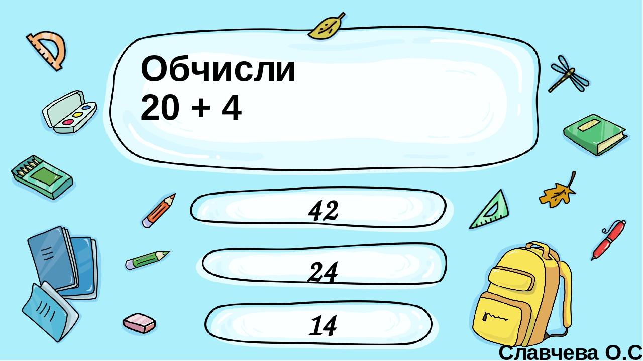 Обчисли 20 + 4 42 24 14 Славчева О.С. Введите сюда вопрос