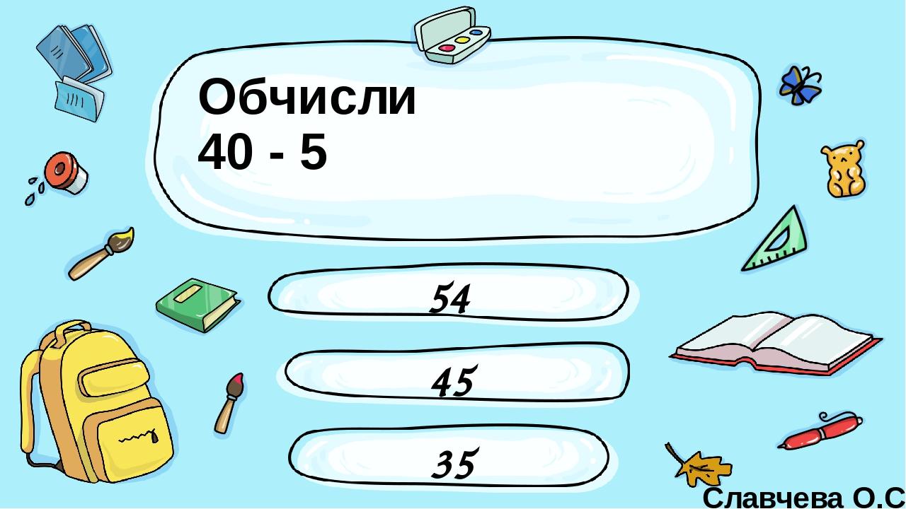 Обчисли 40 - 5 54 35 45 Славчева О.С. Введите сюда вопрос