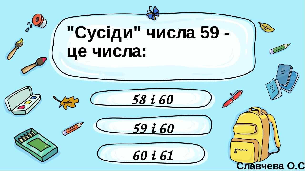 """""""Сусіди"""" числа 59 - це числа: 59 і 60 58 і 60 60 і 61 Славчева О.С. Введите сюда вопрос"""