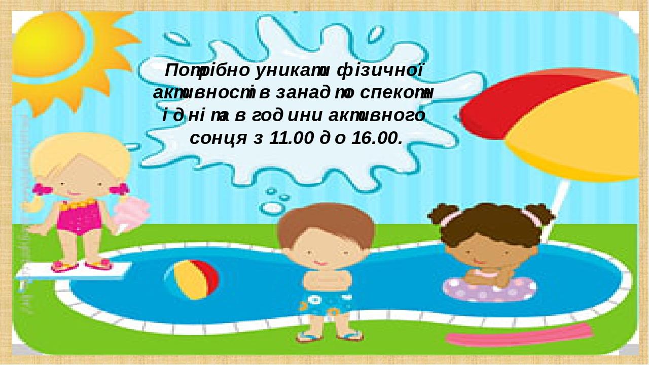Потрібно уникати фізичної активності в занадто спекотн і дні та в години активного сонця з 11.00 до 16.00.