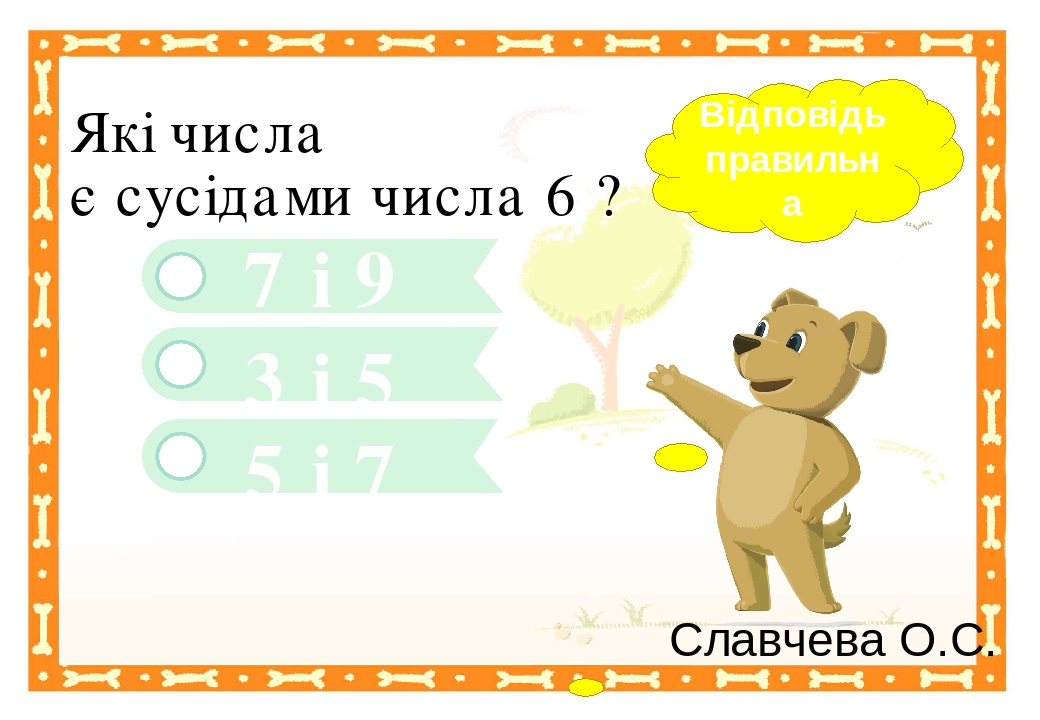 7 і 9 3 і 5 Які числа є сусідами числа 6 ? 5 і 7 Відповідь правильна Славчева О.С. Правильный ответ Неправильный ответ Неправильный ответ