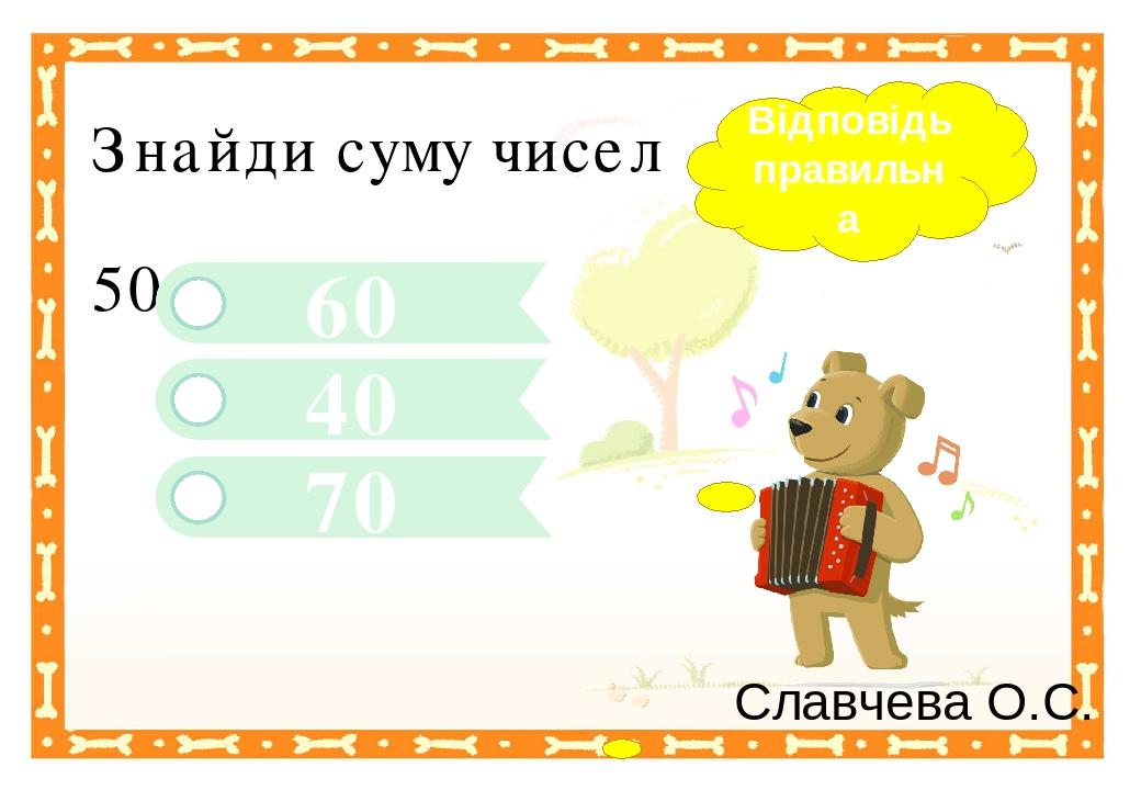 70 40 Знайди суму чисел 50 + 10 60 Відповідь правильна Славчева О.С. Правильный ответ Неправильный ответ Неправильный ответ