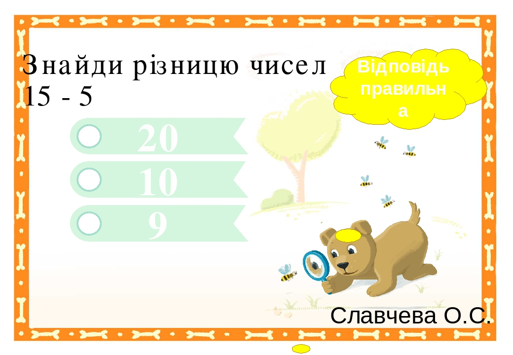 9 20 Знайди різницю чисел 15 - 5 10 Відповідь правильна Славчева О.С. Правильный ответ Неправильный ответ Неправильный ответ