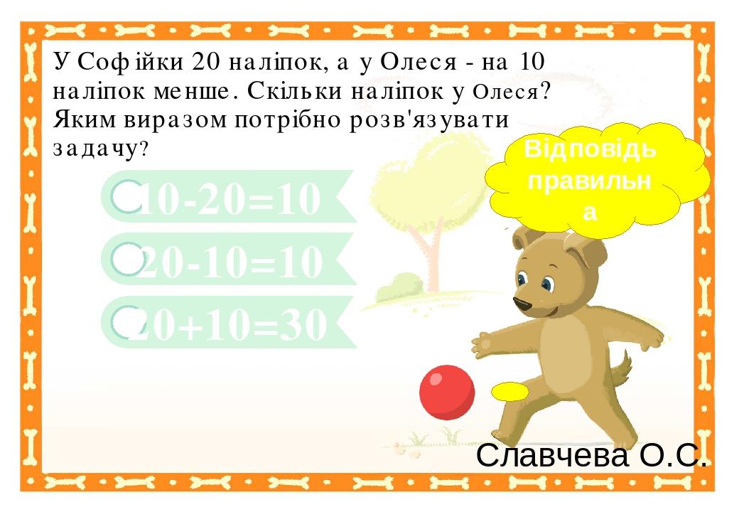 20+10=30 10-20=10 У Софійки 20 наліпок, а у Олеся - на 10 наліпок менше. Скільки наліпок у Олеся? Яким виразом потрібно розв'язувати задачу? 20-10=...