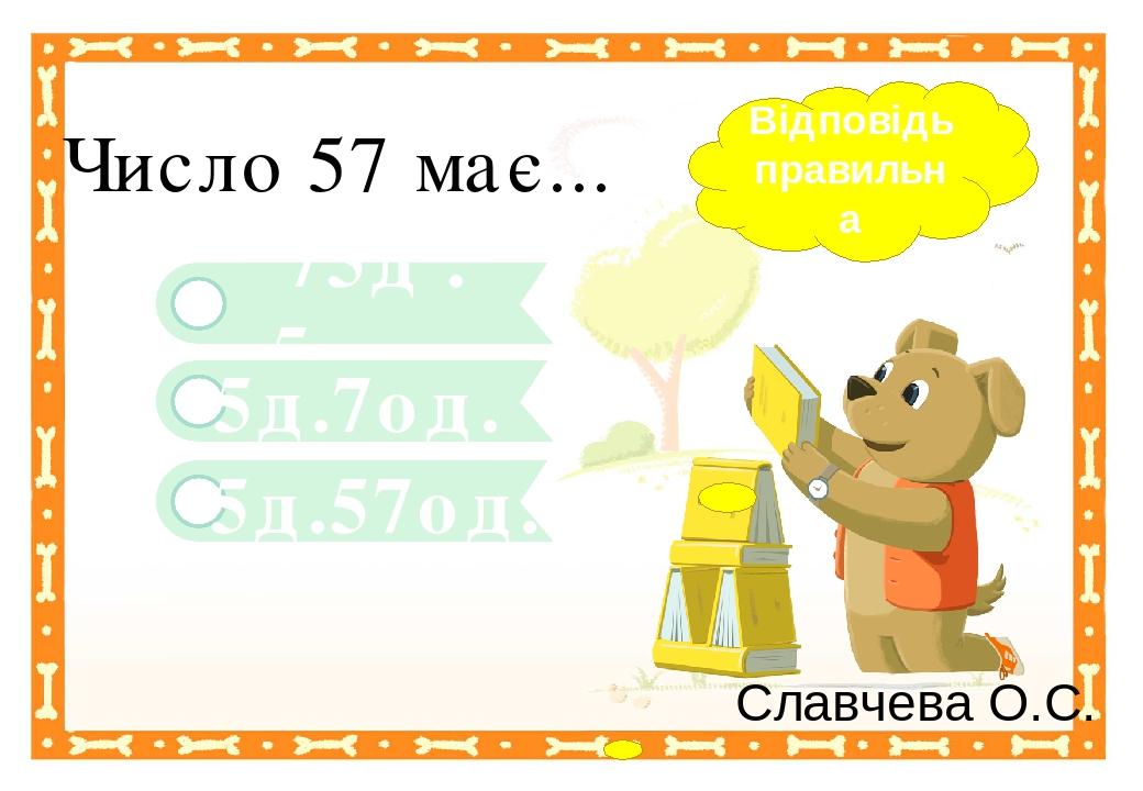 5д.57од. 75д .5од. Число 57 має... 5д.7од. Відповідь правильна Славчева О.С. Правильный ответ Неправильный ответ Неправильный ответ