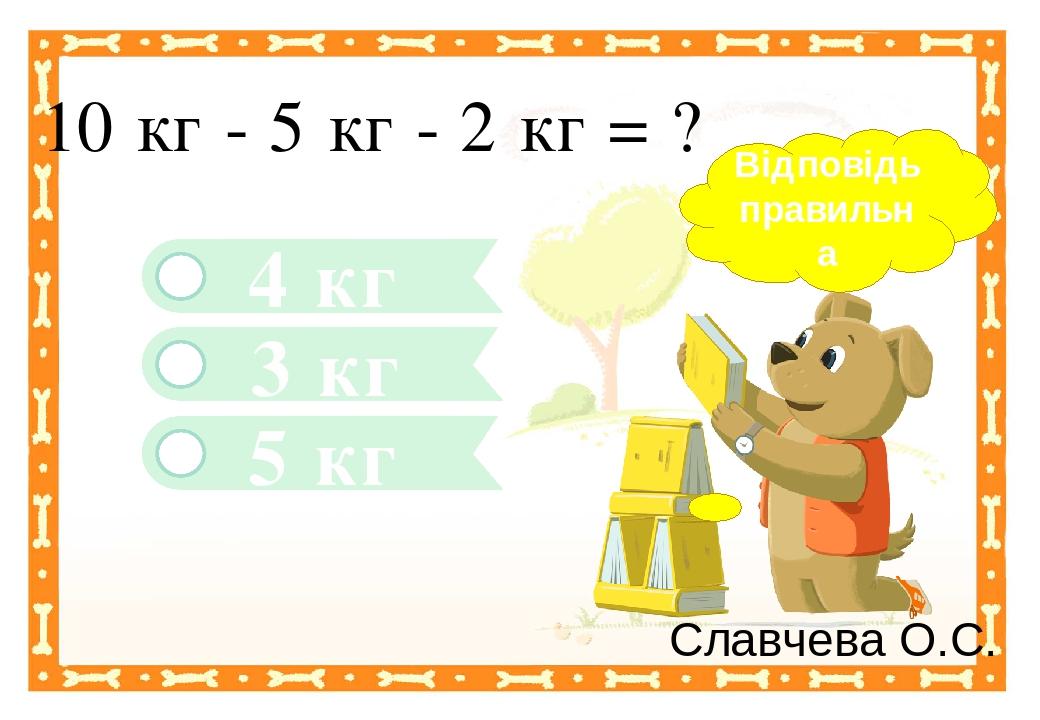 5 кг 4 кг 10 кг - 5 кг - 2 кг = ? 3 кг Відповідь правильна Славчева О.С. Правильный ответ Неправильный ответ Неправильный ответ