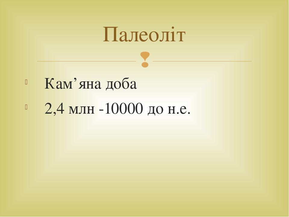 Кам'яна доба 2,4 млн -10000 до н.е. Палеоліт 