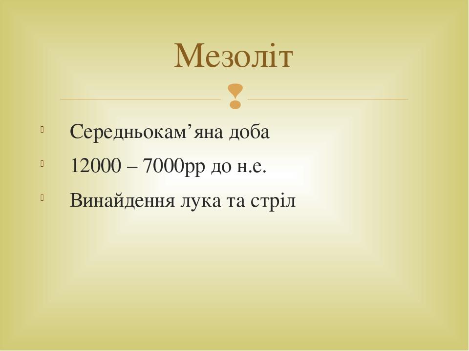 Середньокам'яна доба 12000 – 7000рр до н.е. Винайдення лука та стріл Мезоліт 