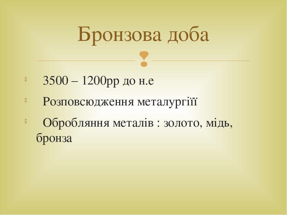 3500 – 1200рр до н.е Розповсюдження металургіїї Обробляння металів : золото, мідь, бронза Бронзова доба 
