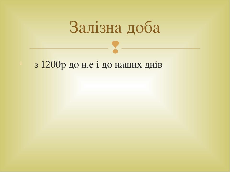 з 1200р до н.е і до наших днів Залізна доба 