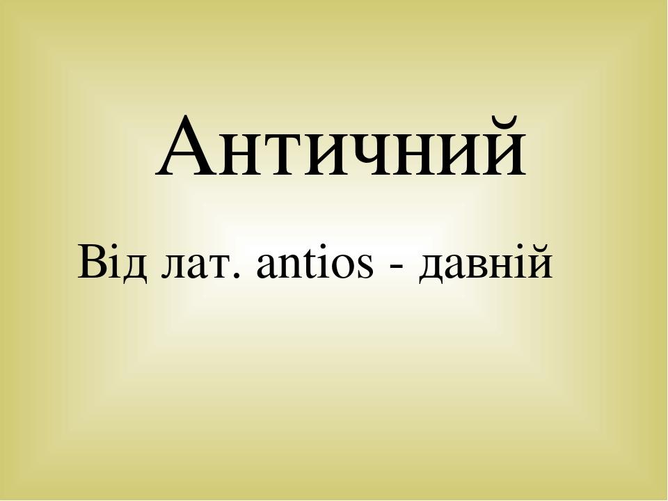 Античний Від лат. antios - давній