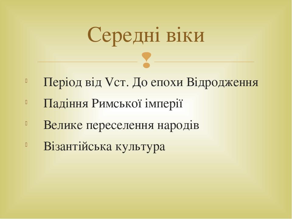 Період від Vст. До епохи Відродження Падіння Римської імперії Велике переселення народів Візантійська культура Середні віки 