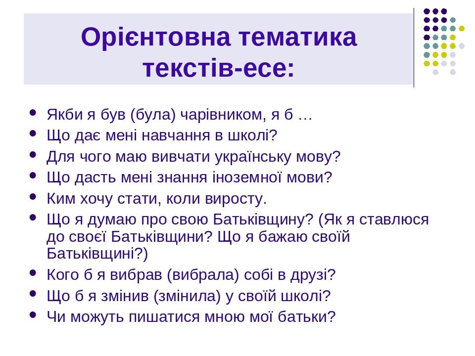 Орієнтовна тематика текстів-есе: Якби я був (була) чарівником, я б … Що дає мені навчання в школі? Для чого маю вивчати українську мову? Що дасть м...