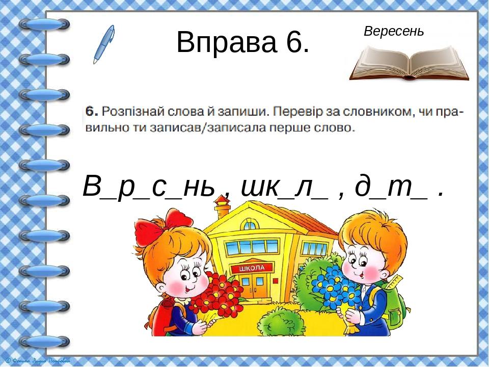 Вправа 6. В_р_с_нь , шк_л_ , д_т_ . Вересень