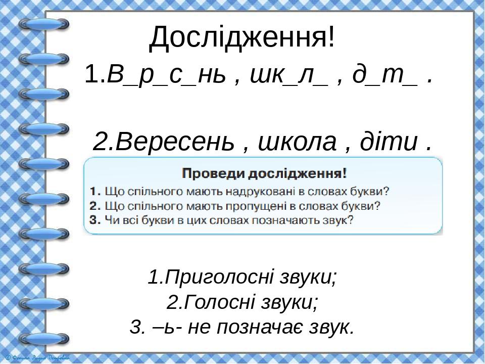 Дослідження! 1.В_р_с_нь , шк_л_ , д_т_ . 2.Вересень , школа , діти . 1.Приголосні звуки; 2.Голосні звуки; 3. –ь- не позначає звук.